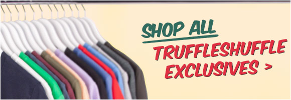 Shop More TruffleShuffle Exclusives