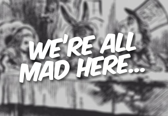 Alice in Wonderland - We're all mad here...